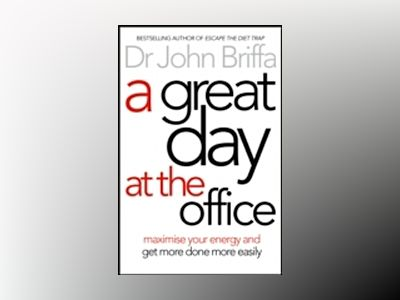 A Great Day At The Office: Simple Strategies To Maximize Your Energy And Ge av John Briffa