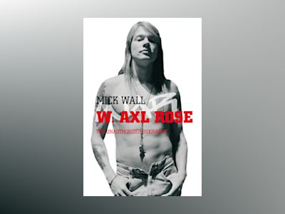 W Axl Rose; the unauthorized biography av Mick Wall