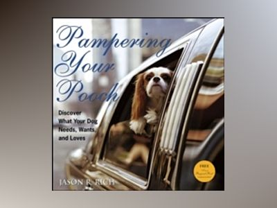Pampering Your Pooch: Discover What Your Dog Needs, Wants, and Loves av Jason R. Rich