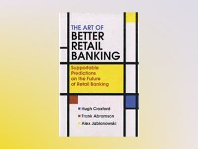 The Art of Better Retail Banking: Supportable Predictions on the Future of av Hugh Croxford