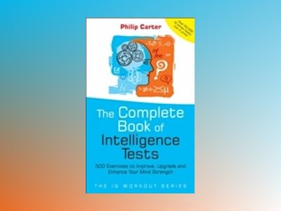 The Complete Book of Intelligence Tests: 500 exercises to improve, upgrade av Philip Carter