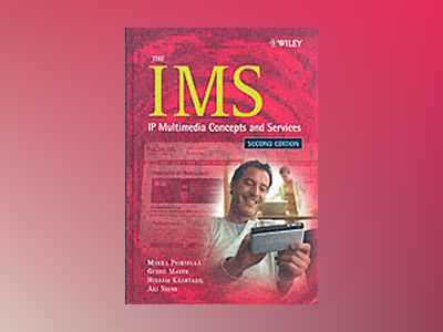 The IMS Second Edition: IP Multimedia Concepts and Services av Miikka Poikselka