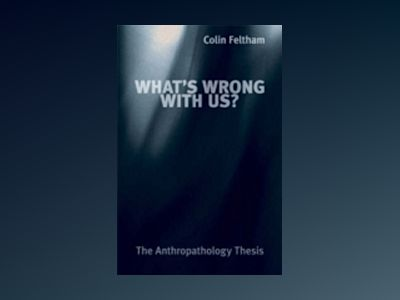 What's Wrong With Us?: The Anthropathology Thesis av Colin Feltham