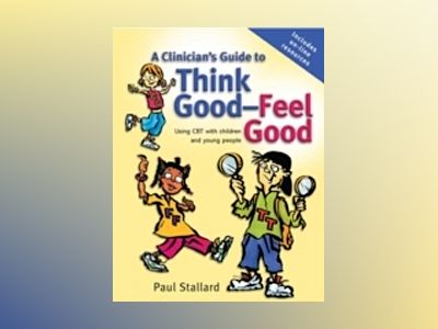 A Clinician's Guide to Think Good-Feel Good: Using CBT with children and yo av Paul Stallard