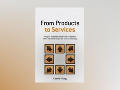 From Products to Services: Insights and experience from companies which hav av Laurie Young
