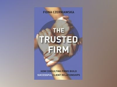 The Trusted Firm: How Consulting Firms Build Successful Client Relationship av Fiona Czerniawskz