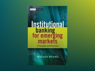 Institutional Banking for Emerging Markets: Principles and Practice av Wei-Xin Huang