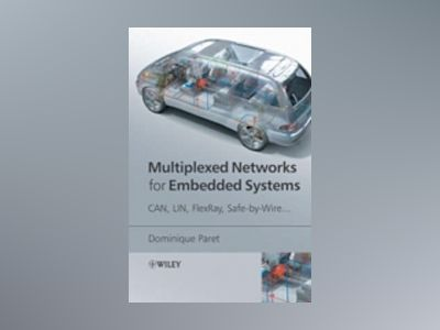 Multiplexed Networks for Embedded Systems: CAN, LIN, FlexRay, Safe-by-Wire. av Dominique Paret