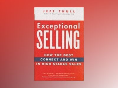 Exceptional Selling: How the Best Connect and Win in High Stakes Sales av Jeff Thull