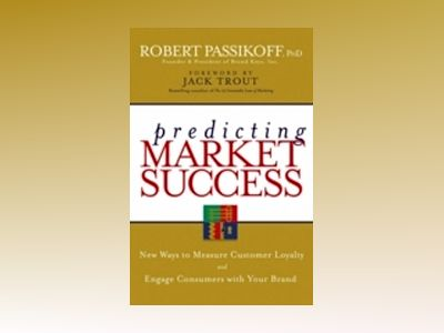 Predicting Market Success: New Ways to Measure Customer Loyalty and Engage av R. Passikoff