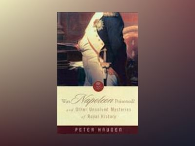 Was Napoleon Poisoned?: and Other Unsolved Mysteries of Royal History av Peter Haugen