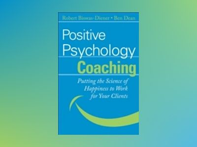 Positive Psychology Coaching: Putting the Science of Happiness to Work for av Ben Dean