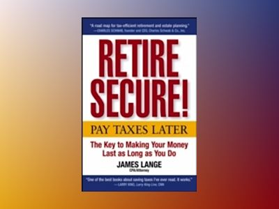 Retire Secure! : Pay Taxes Later--The Key to Making Your Money Last as Long av James Lange