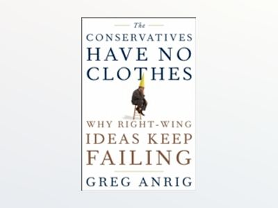 The Conservatives Have No Clothes: Why Right-Wing Ideas Keep Failing av Greg Anrig