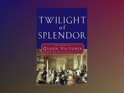 Twilight of Splendor: The Court of Queen Victoria During Her Diamond Jubile av Gregory King