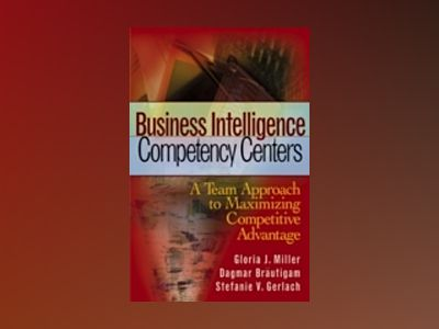 Business Intelligence Competency Centers: A Team Approach to Maximizing Com av Gloria J.Miller