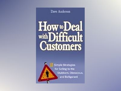 How to Deal with Difficult Customers: 10 Simple Strategies for Selling to t av Dave Anderson
