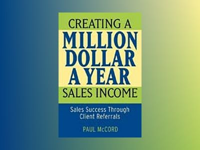 Creating a Million-Dollar-a-Year Sales Income: Sales Success through Client av Paul McCord