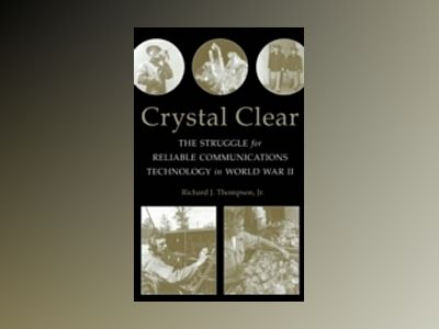 Crystal Clear: The Struggle for Reliable Communications Technology in World av Richard J. Thompson