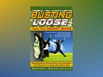 Busting Loose From the Money Game: Mind-Blowing Strategies for Changing the av Robert Scheinfeld