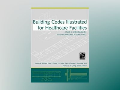 Building Codes Illustrated for Healthcare Facilities: A Guide to Understand av Steven R. Winkel