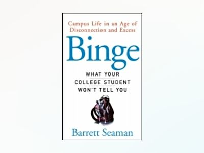 Binge: What Your College Student Won't Tell You av Barrett Seaman