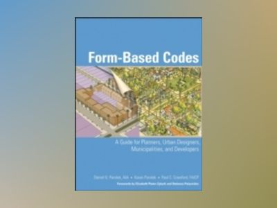 Form Based Codes: A Guide for Planners, Urban Designers, Municipalities, an av Daniel G. Parolek
