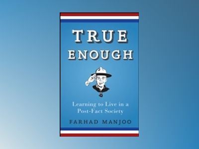 True Enough: Learning to Live in a Post-Fact Society av Farhad Manjoo