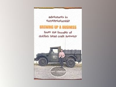 Brewing Up a Business: Adventures in Entrepreneurship from the Founder of D av Sam Calagione