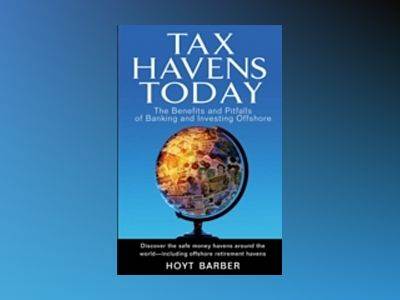 Tax Havens Today: The Benefits and Pitfalls of Banking and Investing Offsho av Hoyt Barber