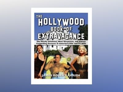 The Hollywood Book of Extravagance: The Totally Infamous, Mostly Disastrous av James Robert Parish