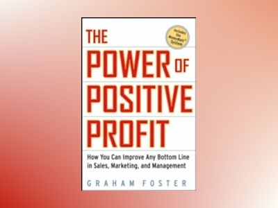 The Power of Positive Profit: How You Can Improve Any Bottom Line in Sales, av Graham Foster