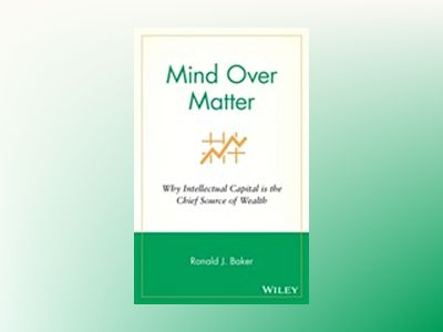 Mind Over Matter: Why Intellectual Capital is the Chief Source of Wealth av Ronald J. Baker