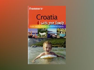 Frommer's Croatia with Your Family: From Idyllic Islands to Medieval Towns, av Jos Simon