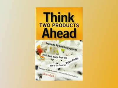 Think Two Products Ahead: Secrets the Big Advertising Agencies Don't Want Y av Ben Mack