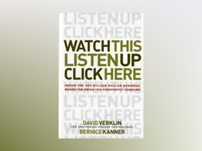Watch This, Listen Up, Click Here: Inside the 300 Billion Dollar Business B av David Verklin