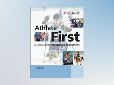 Athlete First: A History of the Paralympic Movement av Steve Bailey