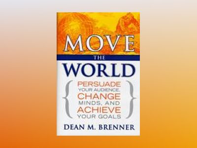 Move the World: Persuade Your Audience, Change Minds, and Achieve Your Goal av Dean M. Brenner
