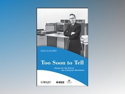Too Soon To Tell: Essays for the End of The Computer Revolution av David A. Grier