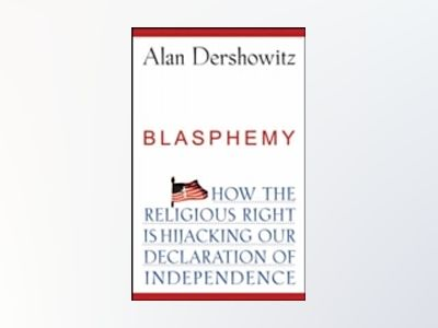 Blasphemy: How the Religious Right is Hijacking the Declaration of Independ av Alan Dershowitz
