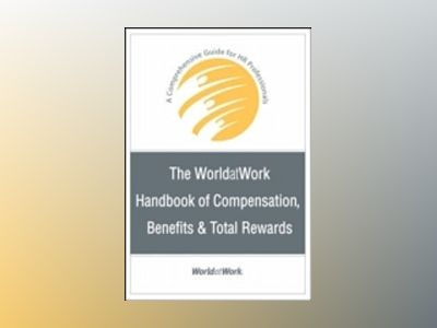The WorldatWork Handbook of Compensation, Benefits & Total Rewards: A Compr av WorldatWork