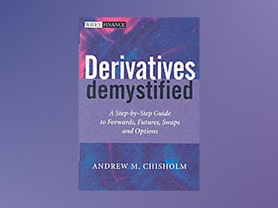 Derivatives Demystified: A Step-by-Step Guide to Forwards, Futures, Swaps a av Andrew M. Chisholm