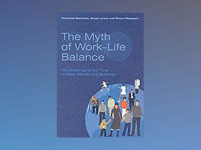 The Myth of Work-Life Balance: The Challenge of Our Time for Men, Women and av Richenda Gambles