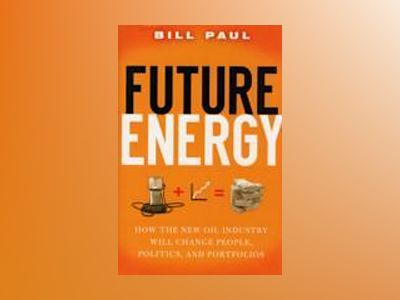 Future Energy: How the New Oil Industry Will Change People, Politics and Po av Bill Paul