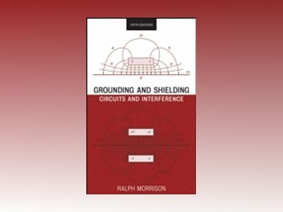 Grounding and Shielding: Circuits and Interference, 5th Edition av Ralph Morrison