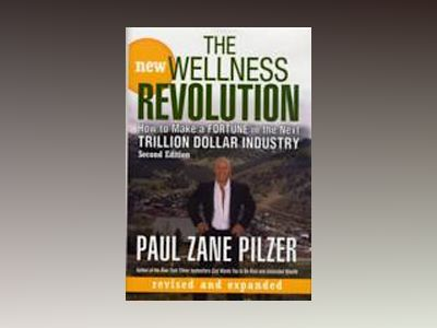 The New Wellness Revolution: How to Make a Fortune in the Next Trillion Dol av Paul Zane Pilzer