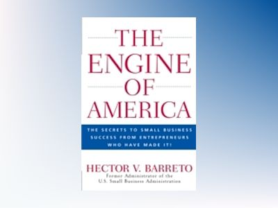 The Engine of America: The Secrets to Small Business Success From Entrepren av Hector Barreto