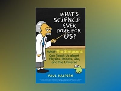 What's Science Ever Done For Us?: What the Simpsons Can Teach Us About Phys av Paul Halpern