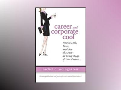 Career and Corporate CoolTM: How to Look, Dress, and Act the Part -- At Eve av RachelWeingarten