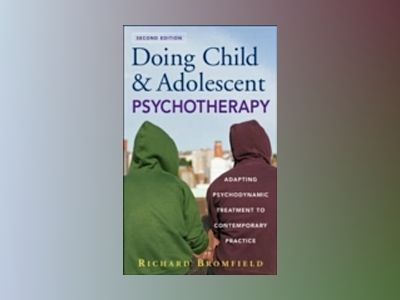 Doing Child and Adolescent Psychotherapy: Adapting Psychodynamic Treatment av Richard Bromfield